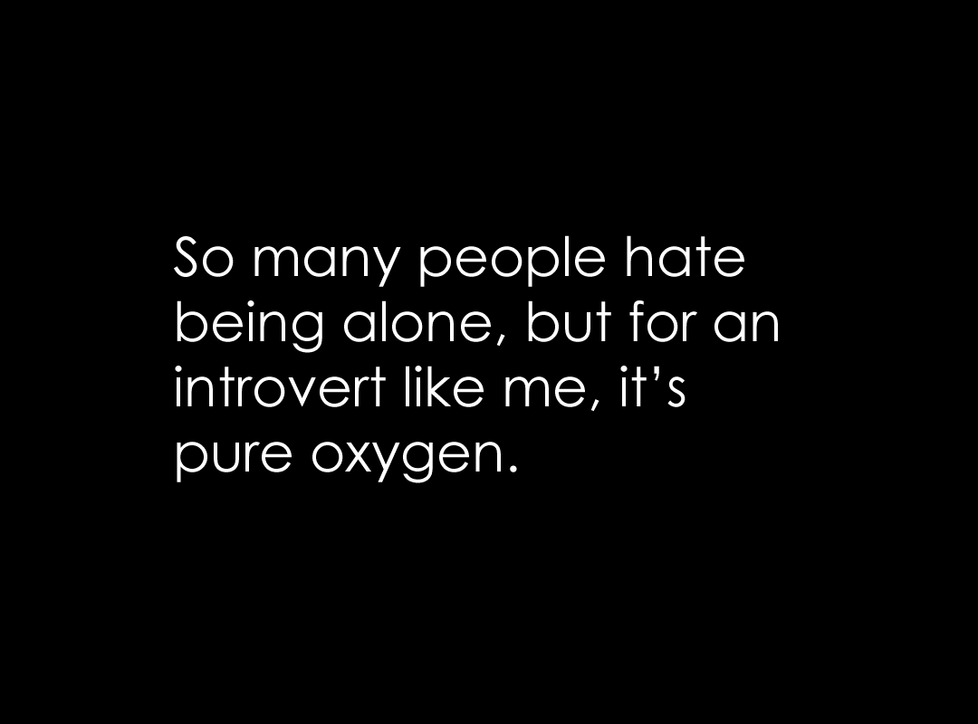 being alone is pure oxygen for introverts
